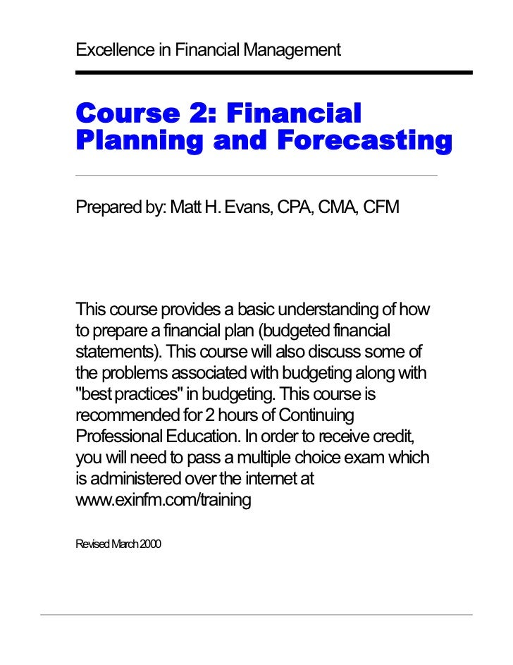 Excellence in Financial Management   Course 2: Financial Planning and Forecasting  Prepared by: Matt H. Evans, CPA, CMA, C...