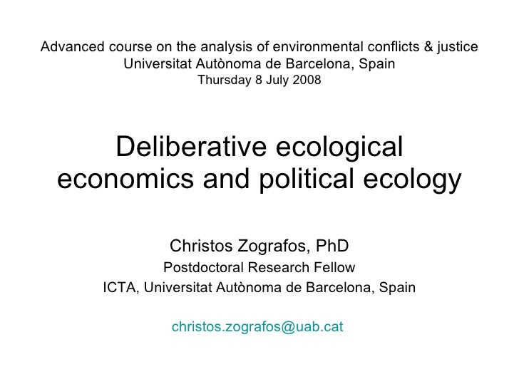 Deliberative ecological economics and political ecology Christos Zografos, PhD Postdoctoral Research Fellow ICTA, Universi...