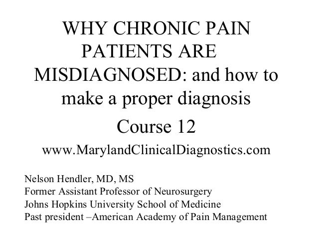 WHY CHRONIC PAIN      PATIENTS ARE  MISDIAGNOSED: and how to    make a proper diagnosis          Course 12   www.MarylandC...