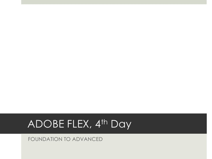 ADOBE FLEX, 4th Day<br />FOUNDATION TO ADVANCED<br />