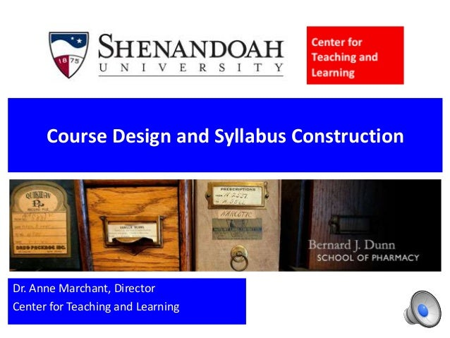 Course Design and Syllabus Construction Dr. Anne Marchant, Director Center for Teaching and Learning