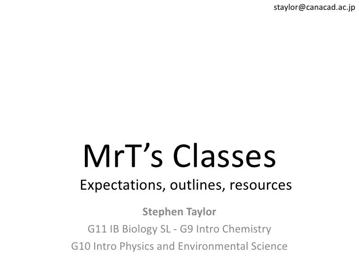 staylor@canacad.ac.jp<br />MrT's Classes<br />Expectations, outlines, resources<br />Stephen Taylor<br />G11 IB Biology SL...