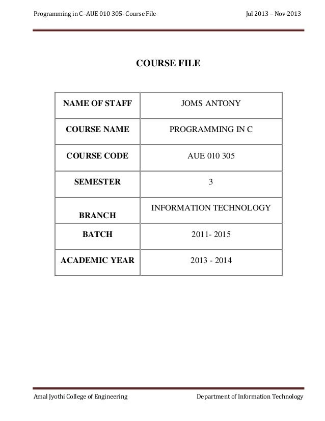 Programming in C -AUE 010 305- Course File  Jul 2013 – Nov 2013  COURSE FILE  NAME OF STAFF  JOMS ANTONY  COURSE NAME  PRO...