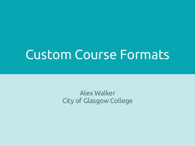 Custom Course Formats Alex Walker City of Glasgow College