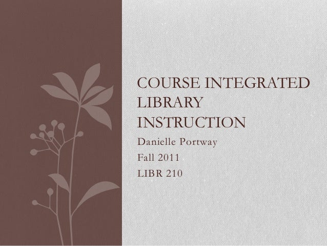 COURSE INTEGRATEDLIBRARYINSTRUCTIONDanielle PortwayFall 2011LIBR 210