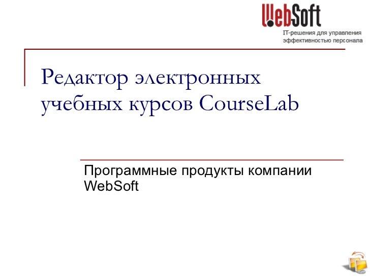 Редактор электронных учебных курсов  CourseLab Программные продукты компании  WebSoft