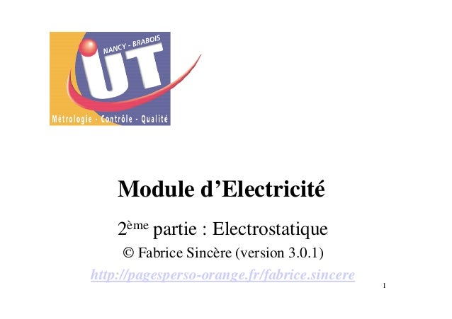 1 Module d'Electricité 2ème partie : Electrostatique © Fabrice Sincère (version 3.0.1) http://pagesperso-orange.fr/fabrice...