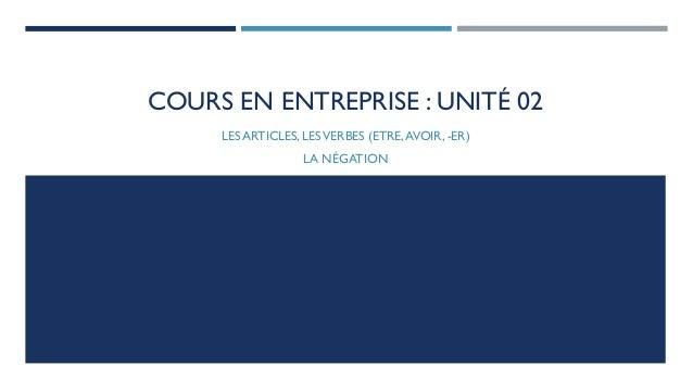 COURS EN ENTREPRISE : UNITÉ 02  LES ARTICLES, LES VERBES (ETRE, AVOIR, -ER)  LA NÉGATION