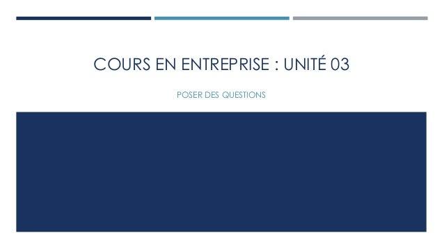 COURS EN ENTREPRISE : UNITÉ 03  POSER DES QUESTIONS