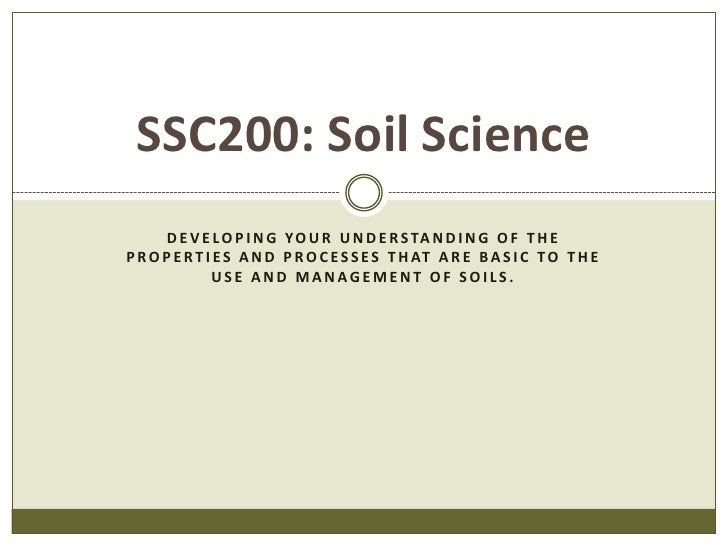 Developing Your understanding of the properties and processes that are basic to the use and management of soils.<br />SSC2...
