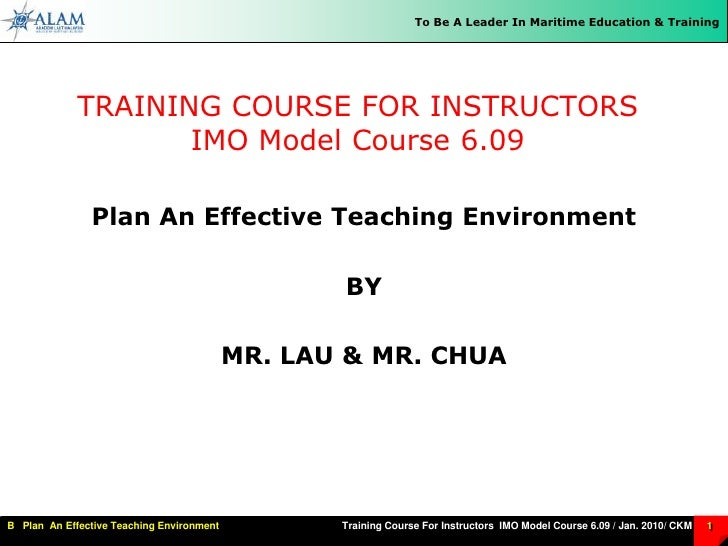TRAINING COURSE FOR INSTRUCTORSIMO Model Course 6.09<br />Plan An Effective Teaching Environment<br />BY<br />MR. LAU & MR...