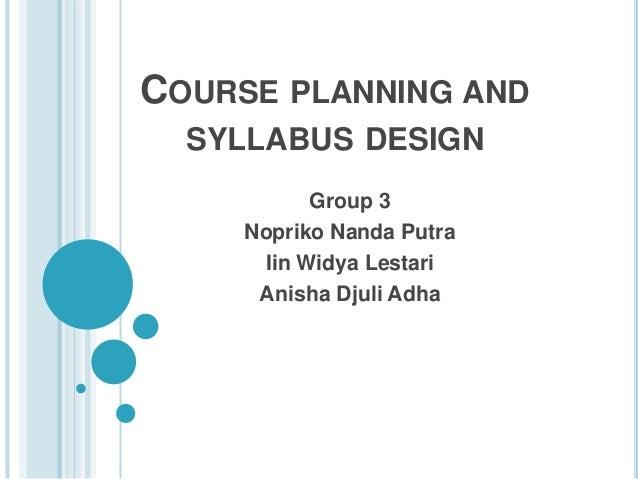 COURSE PLANNING AND SYLLABUS DESIGN Group 3 Nopriko Nanda Putra Iin Widya Lestari Anisha Djuli Adha