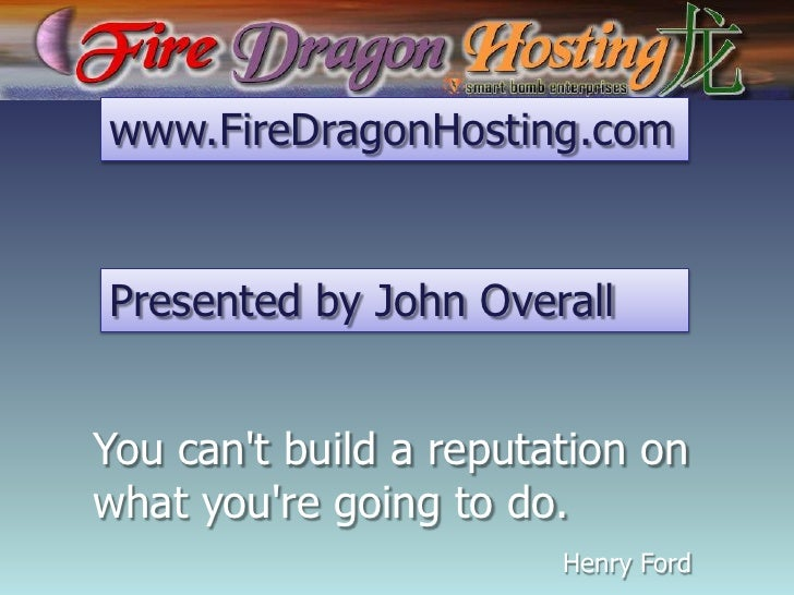 www.FireDragonHosting.com<br />Presented by John Overall<br />You can't build a reputation on what you're going to do.<br ...