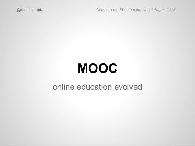 MOOC online education evolved @danielharcek Coursera.org Zilina Meetup 1st of August 2013