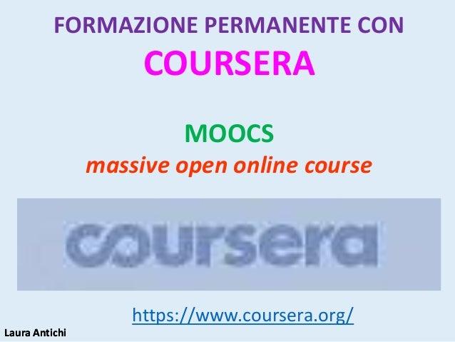 Laura AntichiLaura Antichi https://www.coursera.org/ FORMAZIONE PERMANENTE CON COURSERA MOOCS massive open online course
