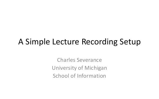 A Simple Lecture Recording Setup          Charles Severance        University of Michigan        School of Information