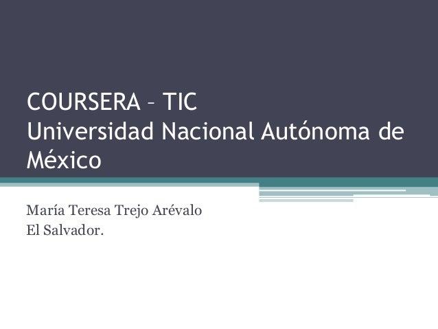 COURSERA – TICUniversidad Nacional Autónoma deMéxicoMaría Teresa Trejo ArévaloEl Salvador.