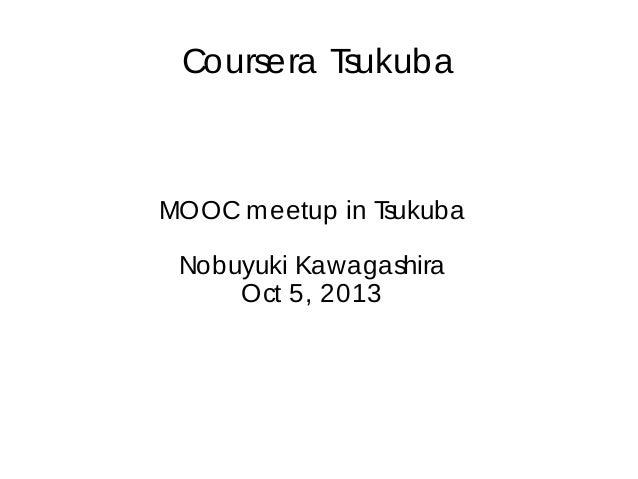 Coursera T sukuba  MOOC m eetup in T sukuba Nobuyuki Kawagashira Oct 5, 2013