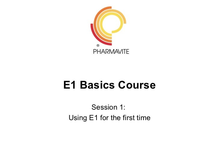 E1 Basics Course      Session 1:Using E1 for the first time