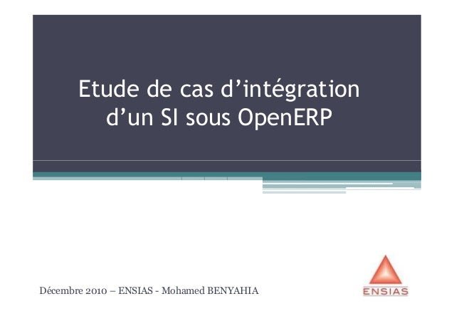 Etude de cas d'intégration         d'un SI sous OpenERPDécembre 2010 – ENSIAS - Mohamed BENYAHIA
