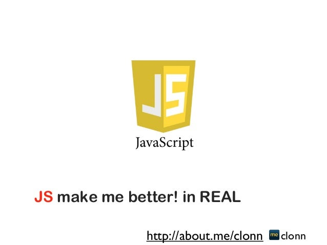 JS make me better! in REAL clonnhttp://about.me/clonn