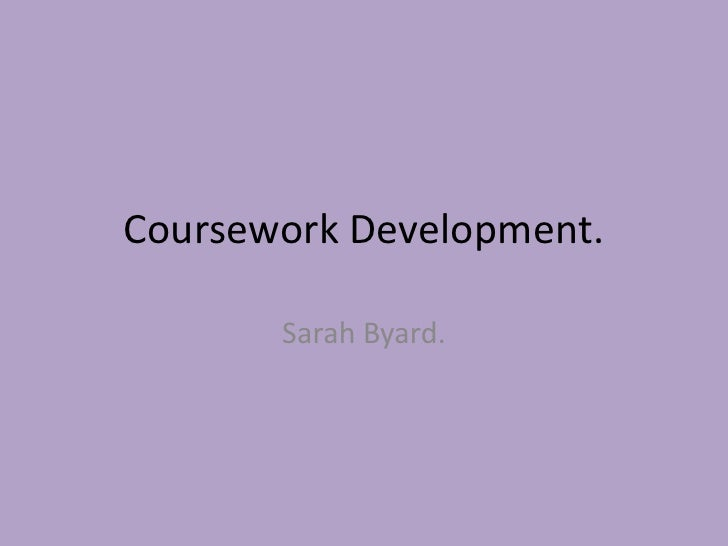 Coursework Development.       Sarah Byard.