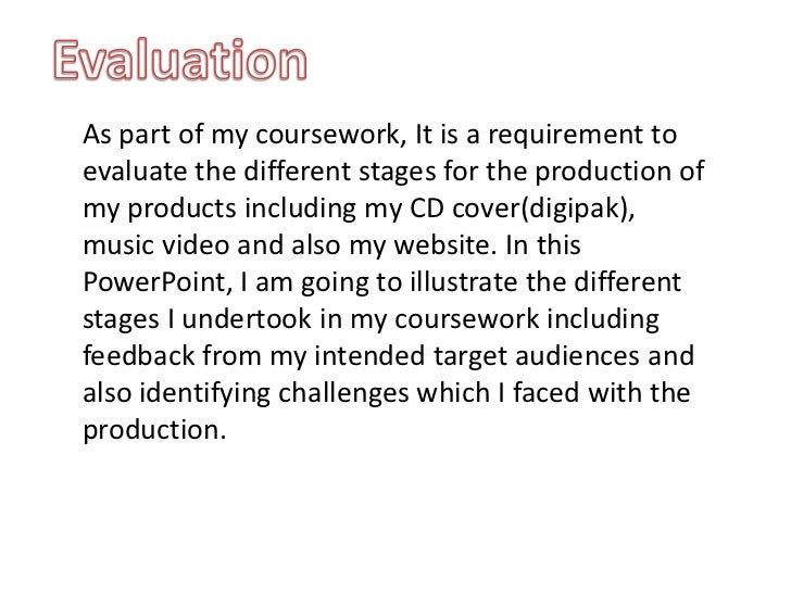 Evaluation<br />As part of my coursework, It is a requirement to evaluate the different stages for the production of my pr...