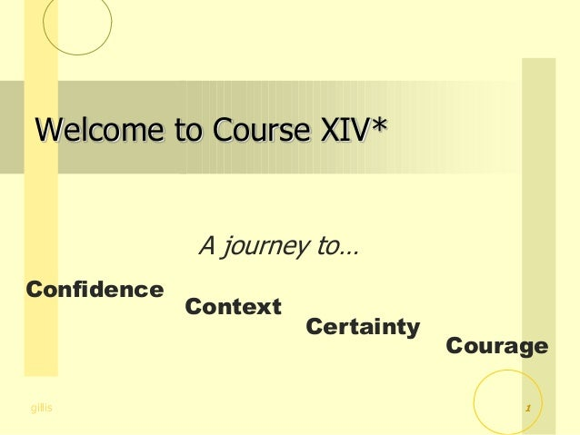 gillis A journey to… Confidence Context Certainty Courage Welcome to Course XIV* 1