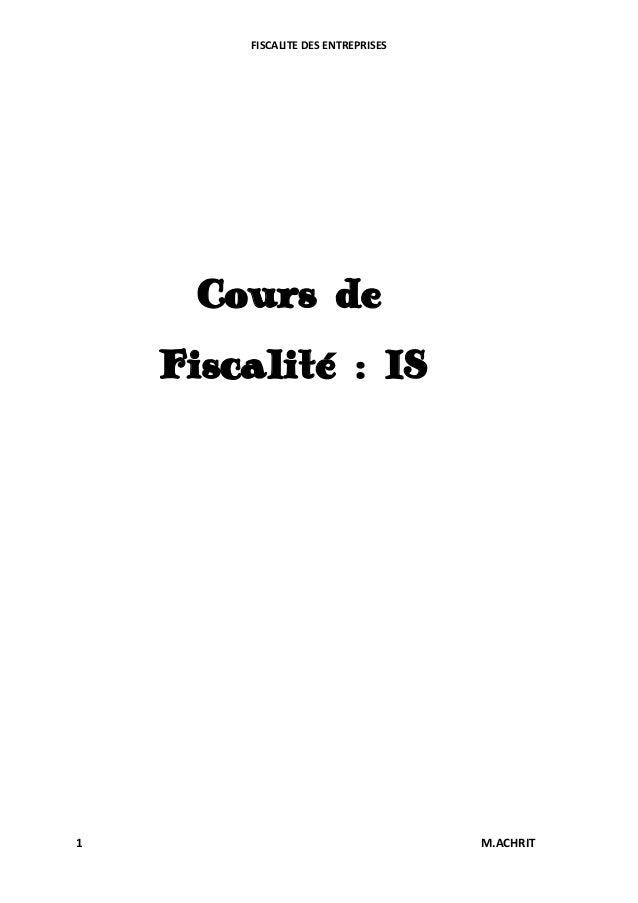 FISCALITE DES ENTREPRISES  Cours de Fiscalité : IS  1  M.ACHRIT