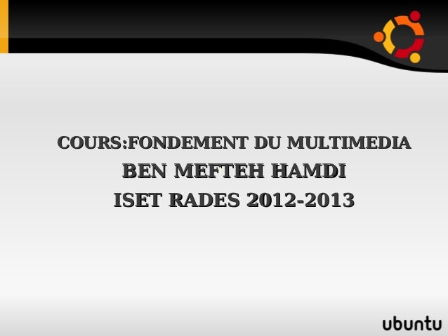 COURS:FONDEMENT DU MULTIMEDIACOURS:FONDEMENT DU MULTIMEDIABEN MEFTEH HAMDIBEN MEFTEH HAMDIISET RADES 2012-2013ISET RADES 2...