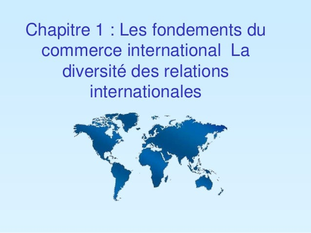 Chapitre 1 : Les fondements du  commerce international La  diversité des relations  internationales