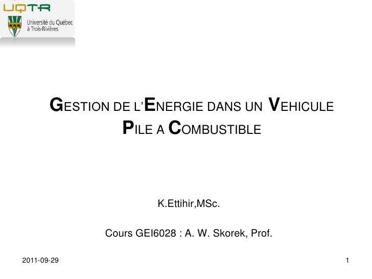 2011-09-29<br />1<br />GESTION DE L'ENERGIE DANS UN VEHICULE PILE A COMBUSTIBLE<br />K.Ettihir,MSc.<br />Cours GEI6028 : A...