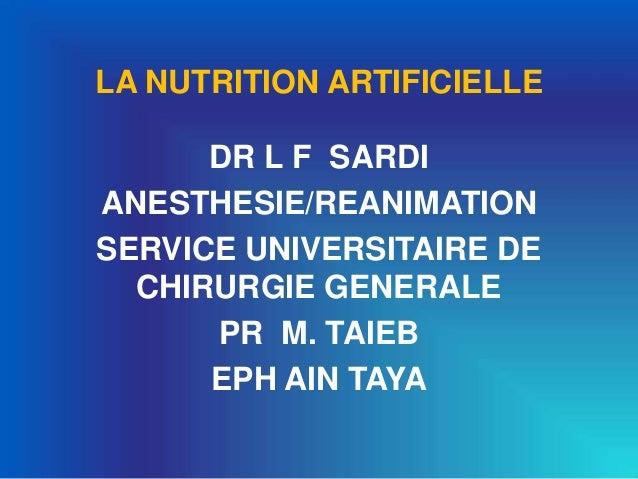 LA NUTRITION ARTIFICIELLE DR L F SARDI ANESTHESIE/REANIMATION SERVICE UNIVERSITAIRE DE CHIRURGIE GENERALE PR M. TAIEB EPH ...