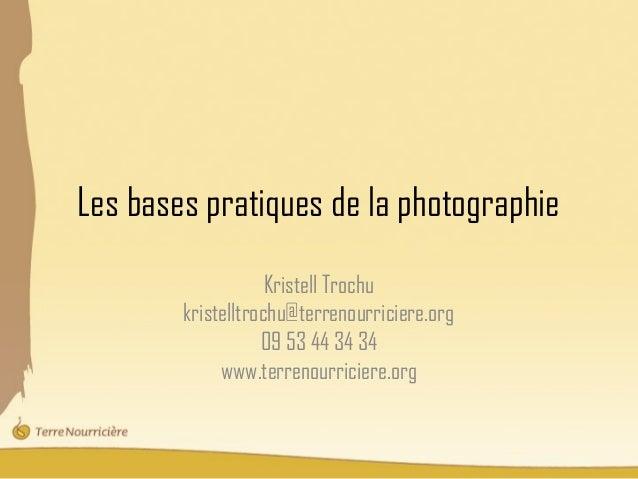 Les bases pratiques de la photographie                    Kristell Trochu        kristelltrochu@terrenourriciere.org      ...