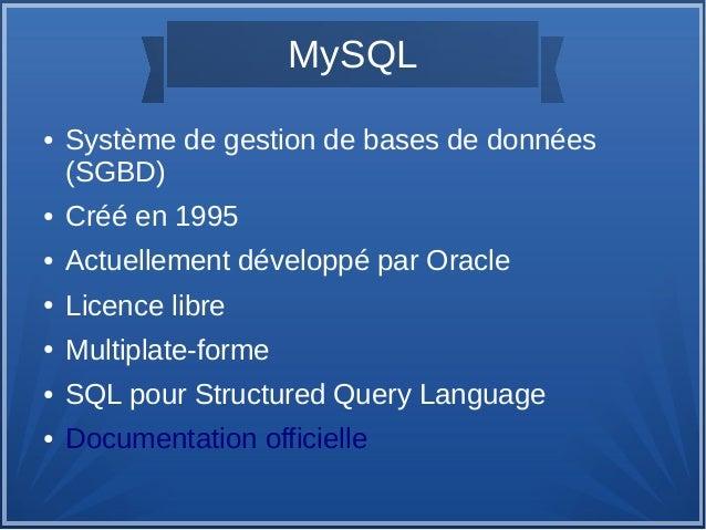 MySQL ●  Système de gestion de bases de données (SGBD)  ●  Créé en 1995  ●  Actuellement développé par Oracle  ●  Licence ...