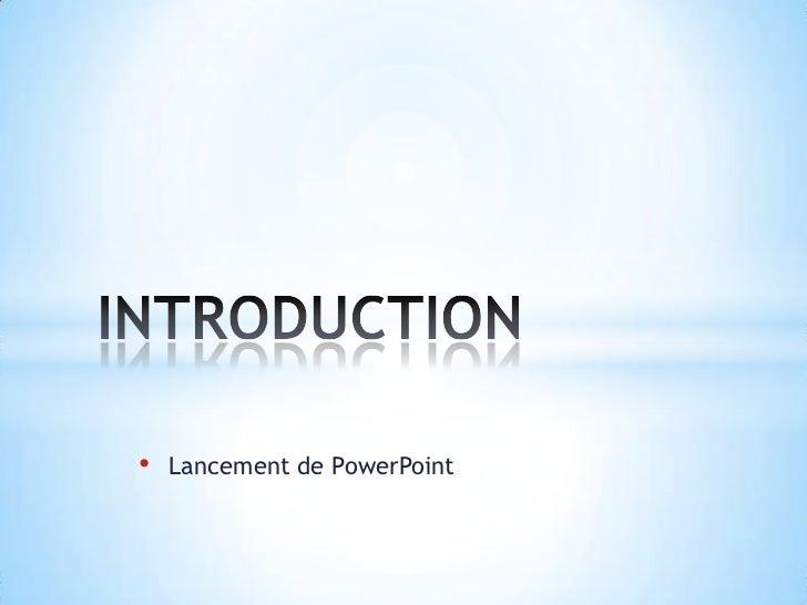 <ul><li>Lancement de PowerPoint</li></ul>INTRODUCTION<br />