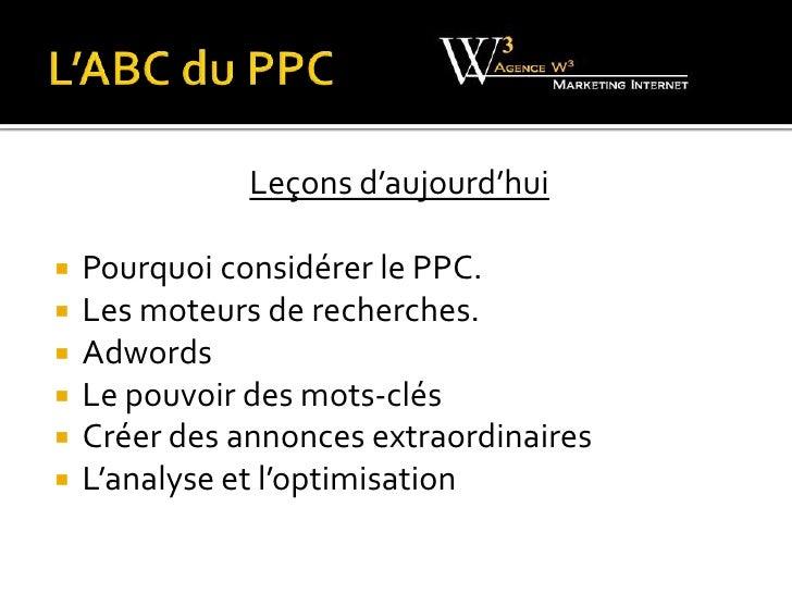 L'ABC du PPC  <br />Leçons d'aujourd'hui<br />Pourquoi considérer le PPC.<br />Les moteurs de recherches.<br />Adwords<br ...