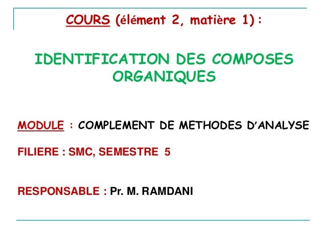COURS (élément 2, matière 1) :  IDENTIFICATION DES COMPOSES ORGANIQUES MODULE : COMPLEMENT DE METHODES D'ANALYSE FILIERE :...