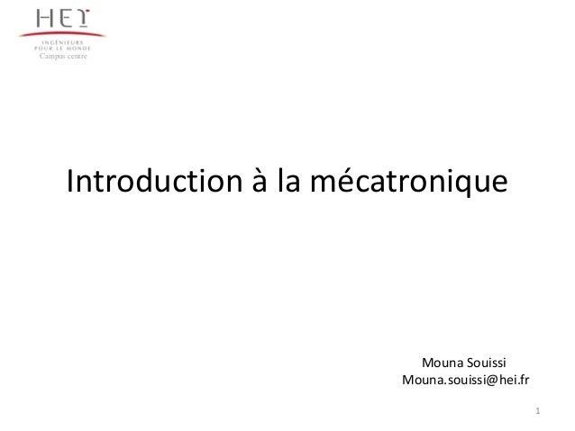 1 Introduction à la mécatronique Campus centre Mouna Souissi Mouna.souissi@hei.fr