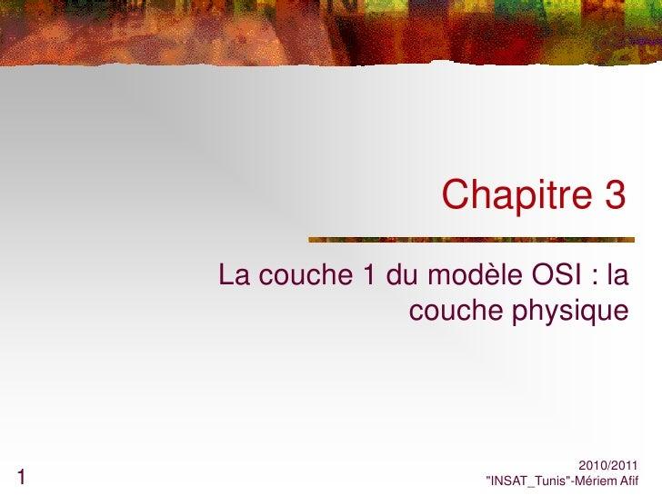 Chapitre 3    La couche 1 du modèle OSI : la                 couche physique                                     2010/2011...
