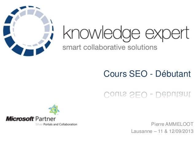 Cours SEO - Débutant  Pierre AMMELOOT Lausanne – 11 & 12/09/2013