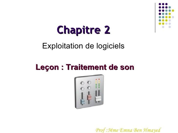 Prof :Mme Emna Ben Hmayed  Chapitre 2 Exploitation de logiciels Leçon : Traitement de son