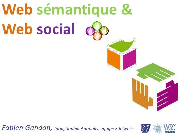 Websémantique&Websocial<br />Fabien Gandon, Inria, Sophia Antipolis, équipe Edelweiss<br />