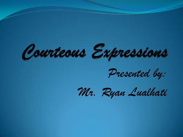 Courteous Expressions<br />Presented by:<br />Mr. Ryan Lualhati<br />