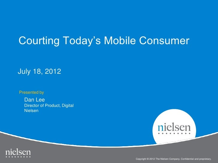 Courting Today's Mobile ConsumerJuly 18, 2012Presented by  Dan Lee  Director of Product, Digital  Nielsen                 ...