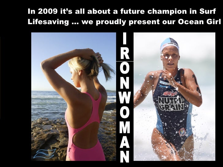 In 2009 it's all about a future champion in Surf Lifesaving … we proudly present our Ocean Girl IRONWOMAN