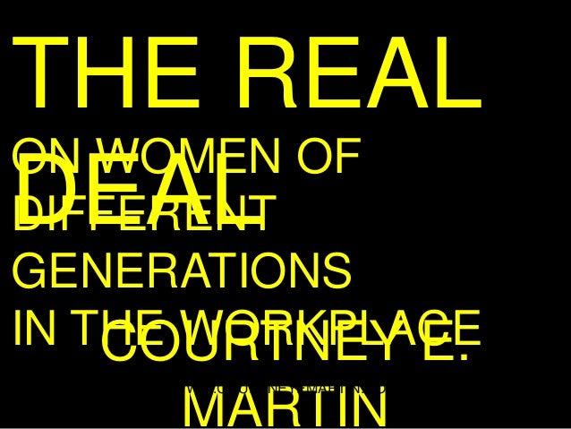 THE REALON WOMEN OFDEALDIFFERENTGENERATIONSIN THE WORKPLACE    COURTNEY E.     WWW.COURTNEYEMARTIN.COM     MARTIN