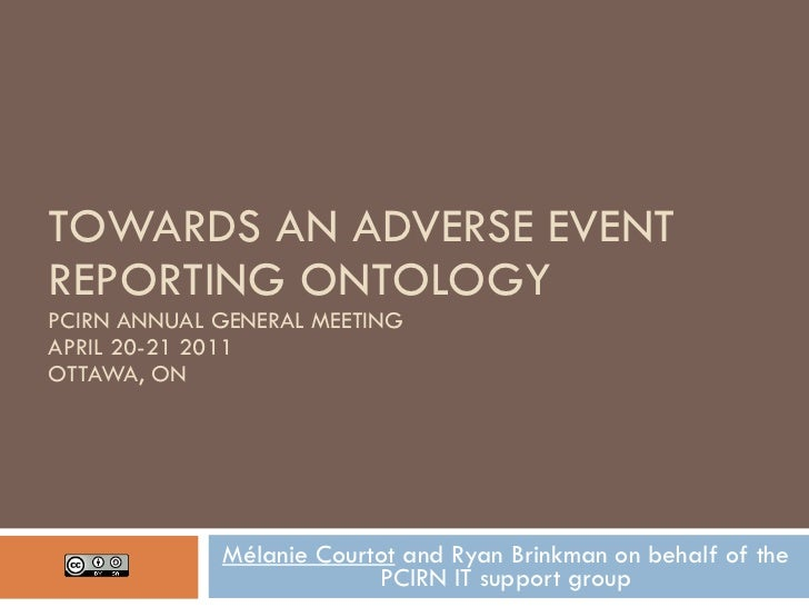 TOWARDS AN ADVERSE EVENT REPORTING ONTOLOGY PCIRN ANNUAL GENERAL MEETING APRIL 20-21 2011 OTTAWA, ON Mélanie Courtot  and ...