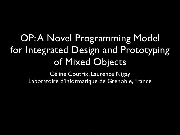 OP: A Novel Programming Modelfor Integrated Design and Prototyping           of Mixed Objects           Céline Coutrix, La...