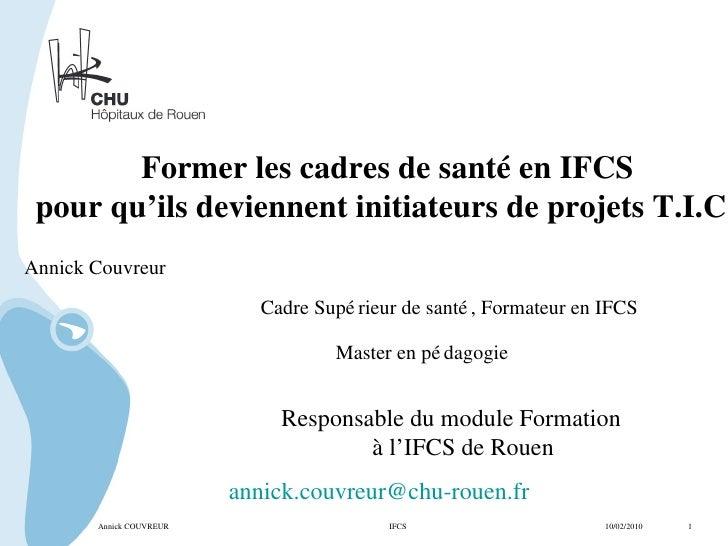 Annick COUVREUR IFCS   10/02/2010  1 Former les cadres de santé en IFCS pour qu'ils deviennent initiateurs de projets T.I....